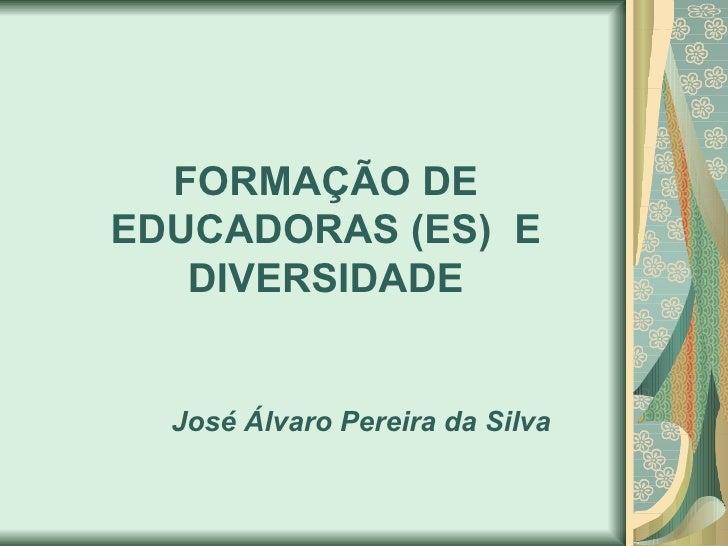 FORMAÇÃO DE EDUCADORAS (ES) E    DIVERSIDADE     José Álvaro Pereira da Silva