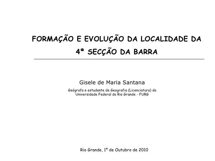 FORMAÇÃO E EVOLUÇÃO DA LOCALIDADE DA            4ª SECÇÃO DA BARRA                 Gisele de Maria Santana        Geógrafa...
