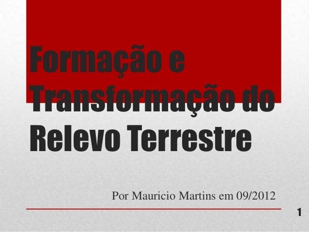 Formação eTransformação doRelevo Terrestre     Por Mauricio Martins em 09/2012                                       1