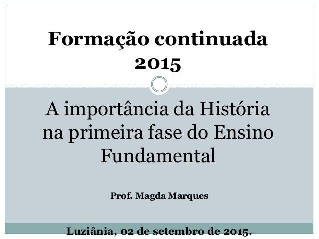 Formação continuada 2015 A importância da História na primeira fase do Ensino Fundamental Prof. Magda Marques Luziânia, 02...