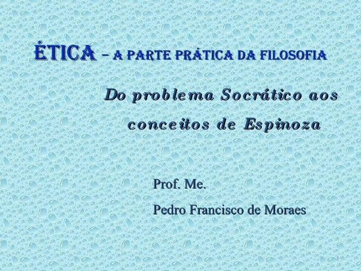 ÉTICA  – A PARTE PRÁTICA DA FILOSOFIA Do problema Socrático aos  conceitos de Espinoza Prof. Me.  Pedro Francisco de Moraes