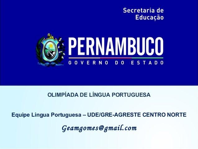 OLIMPÍADA DE LÍNGUA PORTUGUESA Equipe Língua Portuguesa – UDE/GRE-AGRESTE CENTRO NORTE Geamgomes@gmail.com