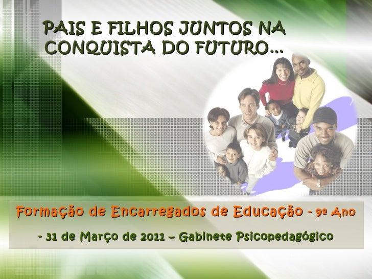 PAIS E FILHOS JUNTOS NA CONQUISTA DO FUTURO… Formação de Encarregados de Educação  - 9º Ano - 31 de Março de 2011 – Gabine...