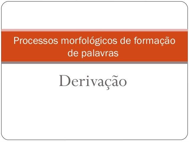 Derivação Processos morfológicos de formação de palavras