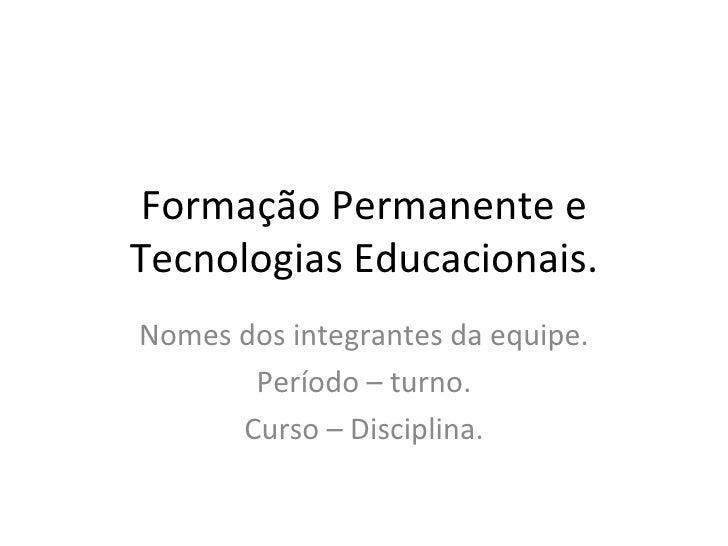 Formação Permanente e Tecnologias Educacionais. Nomes dos integrantes da equipe. Período – turno. Curso – Disciplina.