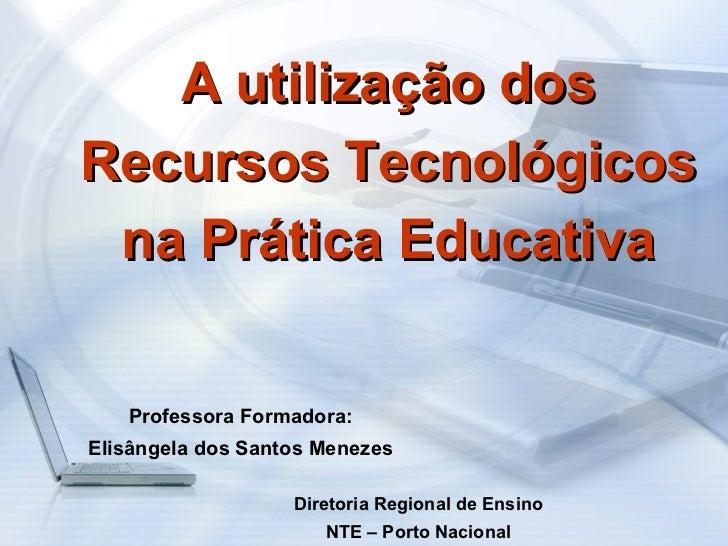 A utilização dos Recursos Tecnológicos na Prática Educativa Professora Formadora: Elisângela dos Santos Menezes Diretoria ...
