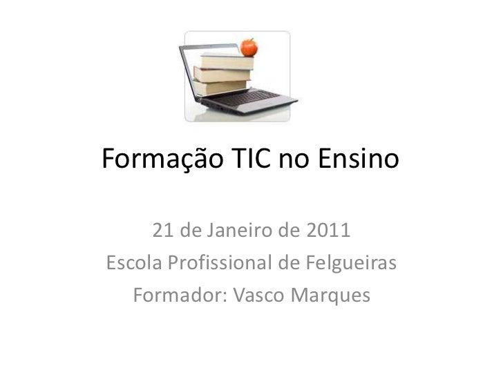 Formação TIC no Ensino<br />21 de Janeiro de 2011<br />Escola Profissional de Felgueiras<br />Formador: Vasco Marques<br />