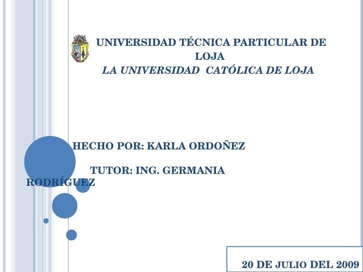 UNIVERSIDAD TÉCNICA PARTICULAR DE LOJA LA UNIVERSIDAD  CATÓLICA DE LOJA  20 DE  JULIO  DEL 2009 HECHO POR: KARLA ORDOÑEZ T...