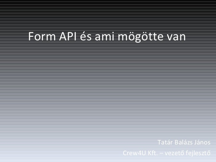 Form API és ami mögötte van Tatár Balázs János Crew4U Kft. – vezető fejlesztő