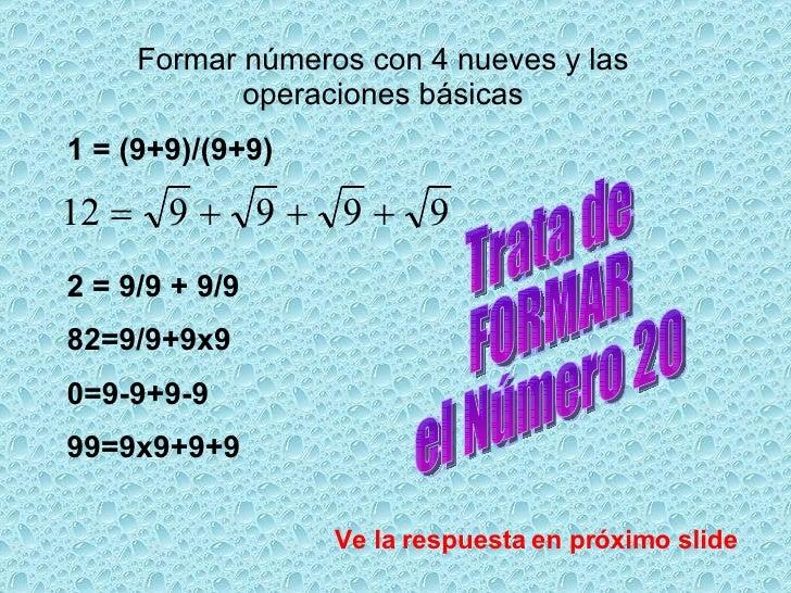 Formar números con 4 nueves y las operaciones básicas 1 = (9+9)/(9+9) 2 = 9/9 + 9/9 82=9/9+9x9 0=9-9+9-9 99=9x9+9+9 Trata ...