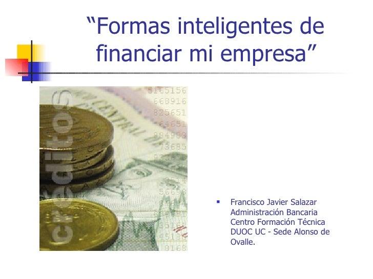 """""""Formas inteligentes de financiar mi empresa"""" <ul><li>Francisco Javier Salazar  Administración Bancaria Centro Formación T..."""