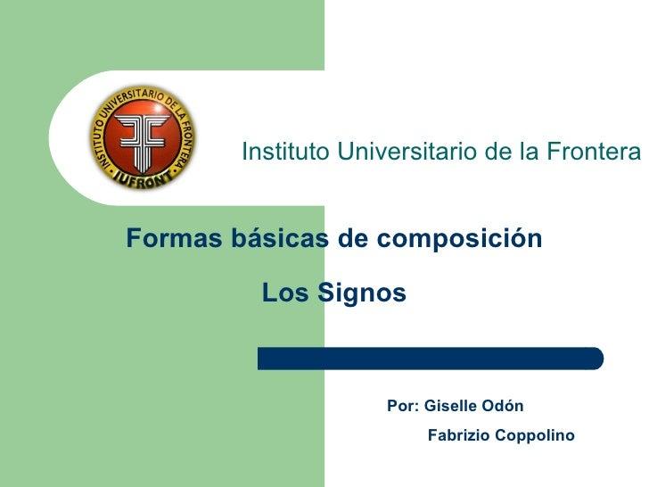 Formas básicas de composición Los Signos Instituto Universitario de la Frontera Por: Giselle Odón Fabrizio Coppolino
