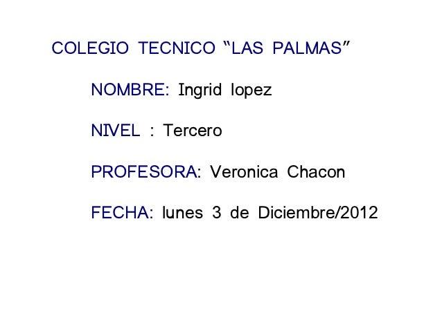 """COLEGIO TECNICO """"LAS PALMAS""""   NOMBRE: Ingrid lopez   NIVEL : Tercero   PROFESORA: Veronica Chacon   FECHA: lunes 3 de Dic..."""