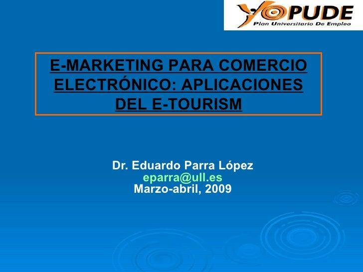 Dr. Eduardo Parra López [email_address] Marzo-abril, 2009 E-MARKETING PARA COMERCIO ELECTRÓNICO: APLICACIONES DEL E-TOURISM
