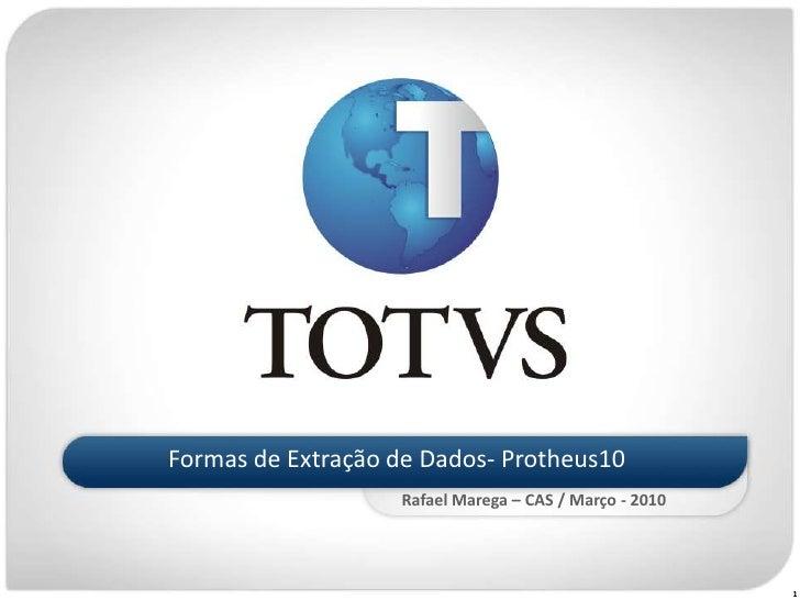 Formas de Extração de Dados- Protheus10                    Rafael Marega – CAS / Março - 2010                             ...