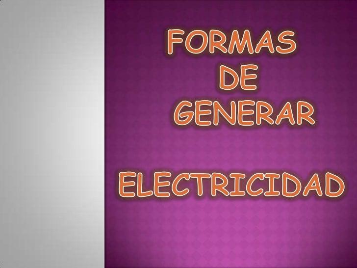 FORMAS <br /> DE<br />  GENERAR<br />ELECTRICIDAD<br />