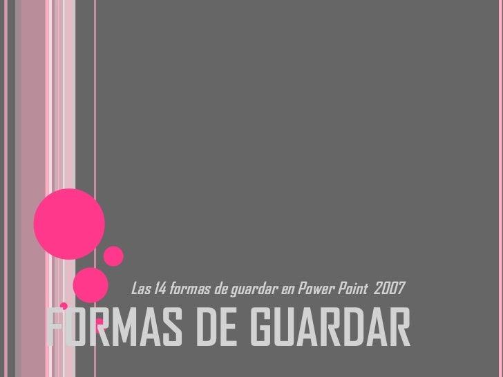 FORMAS DE GUARDAR <ul><li>Las 14 formas de guardar en Power Point  2007 </li></ul>