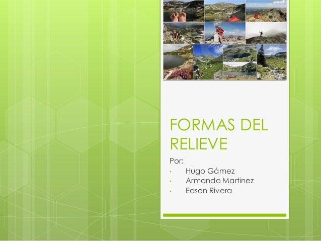 FORMAS DEL RELIEVE Por: • Hugo Gámez • Armando Martinez • Edson Rivera