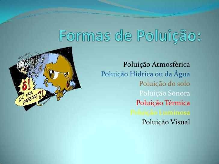 Formas de Poluição:<br />Poluição Atmosférica<br />Poluição Hídrica ou da Água<br />Poluição do solo<br />Poluição Sonora<...