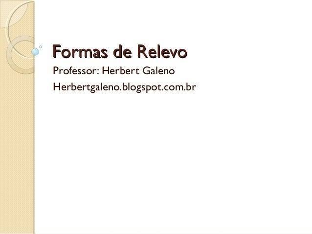 Formas de Relevo Professor: Herbert Galeno Herbertgaleno.blogspot.com.br
