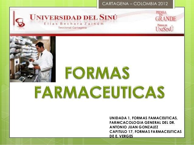 CARTAGENA – COLOMBIA 2012  UNIDADA 1, FORMAS FAMACEUTICAS,  FARMCACOLOGIA GENERAL DEL DR.  ANTONIO JUAN GONZALEZ  CAPITULO...