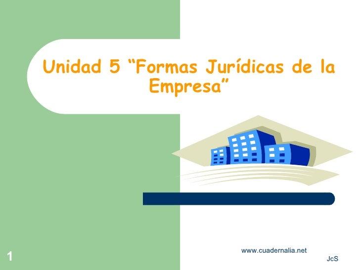 """Unidad 5 """"Formas Jurídicas de la Empresa"""" www.cuadernalia.net  JcS"""