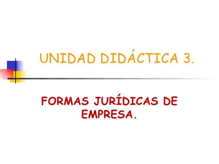 UNIDAD DIDÁCTICA 3. FORMAS JURÍDICAS DE EMPRESA.