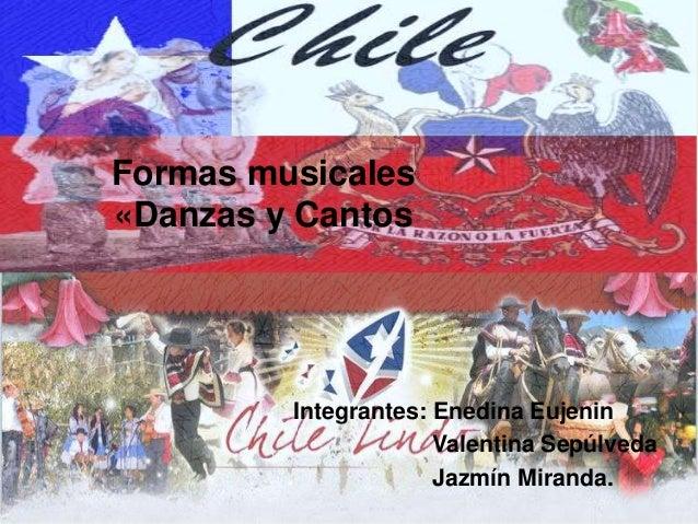 Formas musicales «Danzas y Cantos Integrantes: Enedina Eujenin Valentina Sepúlveda Jazmín Miranda.
