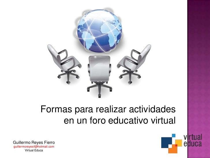 Formas para realizar actividades                     en un foro educativo virtualGuillermo Reyes Fierroguillermoreyesf@hot...