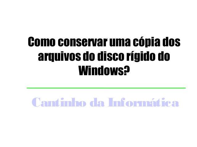 Como conservar uma cópia dos  arquivos do disco rígido do          Windows?Cantinho da Informática