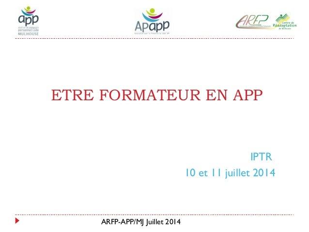 ARFP-APP/MJ Juillet 2014 ETRE FORMATEUR EN APP IPTR 10 et 11 juillet 2014