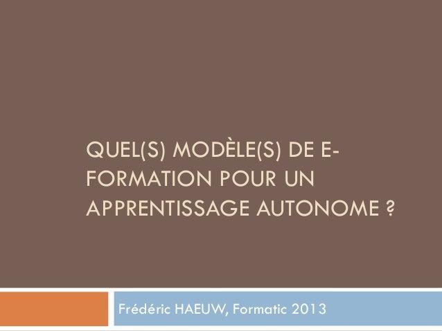 QUEL(S) MODÈLE(S) DE E-FORMATION POUR UNAPPRENTISSAGE AUTONOME ?  Frédéric HAEUW, Formatic 2013