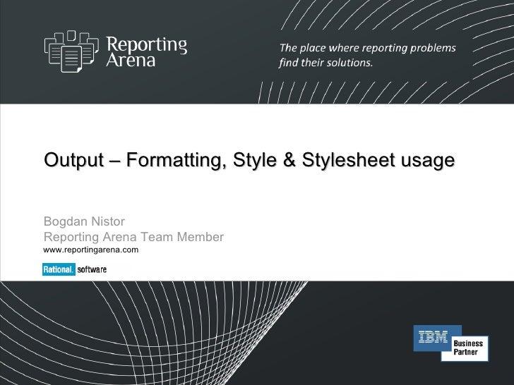 Output – Formatting, Style & Stylesheet usage Bogdan Nistor Reporting Arena Team Member www.reportingarena.com