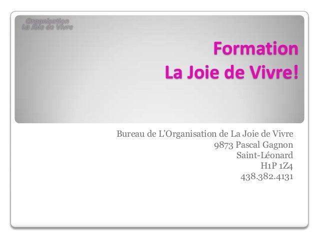 Formation La Joie de Vivre! Bureau de L'Organisation de La Joie de Vivre 9873 Pascal Gagnon Saint-Léonard H1P 1Z4 438.382....