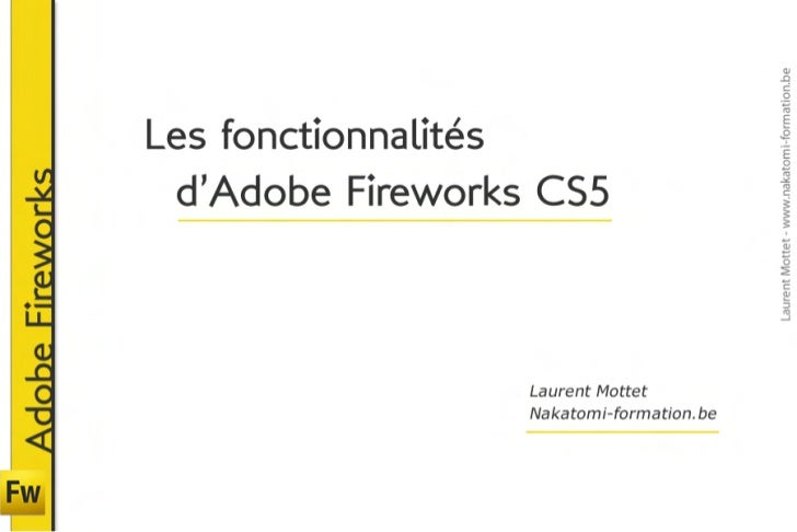 Les fonctionnalités                  d'Adobe Fireworks CS5Adobe Fireworks                                    Laurent Mott...