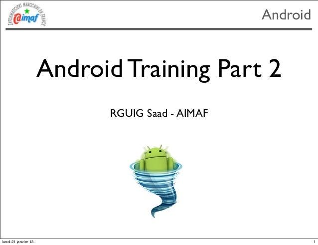 Android                      Android Training Part 2                            RGUIG Saad - AIMAFlundi 21 janvier 13     ...