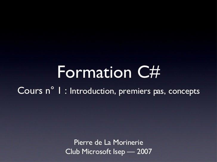 Formation C# <ul><li>Pierre de La Morinerie </li></ul><ul><li>Club Microsoft Isep — 2007 </li></ul>Cours n° 1 :  Introduct...