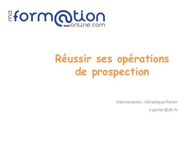 Réussir ses opérations   de prospection           Intervenante : Véronique Perier                           v.perier@sfr.fr