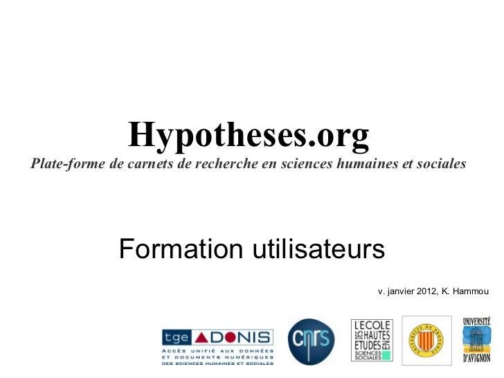 Hypotheses.org Plate-forme de carnets de recherche en sciences humaines et sociales Formation utilisateurs v. janvier 2012...