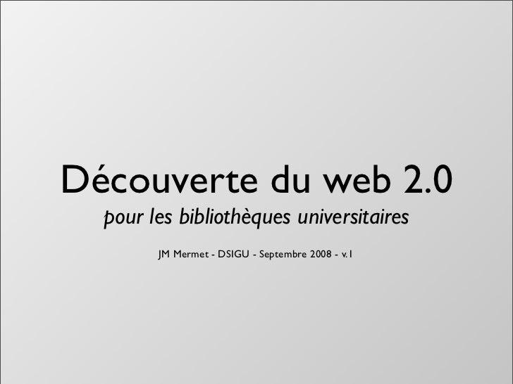 Découverte du web 2.0   pour les bibliothèques universitaires         JM Mermet - DSIGU - Septembre 2008 - v.1