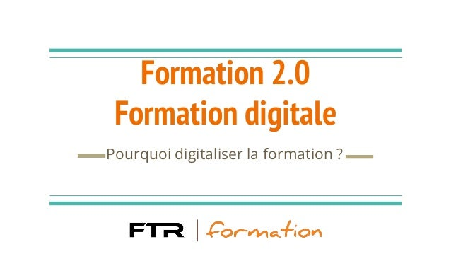 Formation 2.0 Formation digitale Pourquoi digitaliser la formation ?
