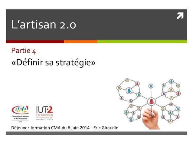  Déjeuner formation CMA du 6 juin 2014 - Eric Giraudin L'artisan 2.0 Partie 4 «Définir sa stratégie»