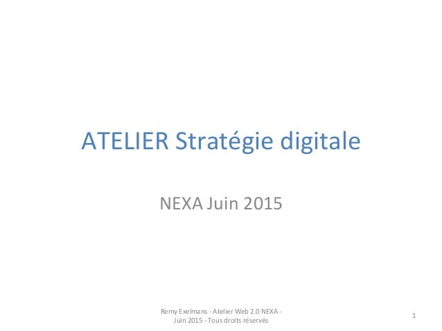 ATELIER  Stratégie  digitale   NEXA  Juin  2015   Remy  Exelmans  -‐  Atelier  Web  2.0  NEXA  ...