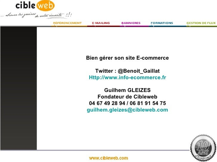 Bien gérer son site E-commerce   Twitter : @Benoit_Gaillat Http://www.info-ecommerce.fr       Guilhem GLEIZES    Fondateur...