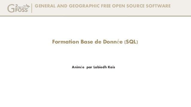 GENERAL AND GEOGRAPHIC FREE OPEN SOURCE SOFTWARE Animée par Labiedh Kais Formation Base de Donnée (SQL)