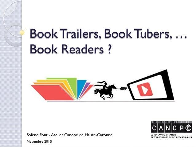 Book Trailers, Book Tubers, … Book Readers ? Solène Font - Atelier Canopé de Haute-Garonne Novembre 2015