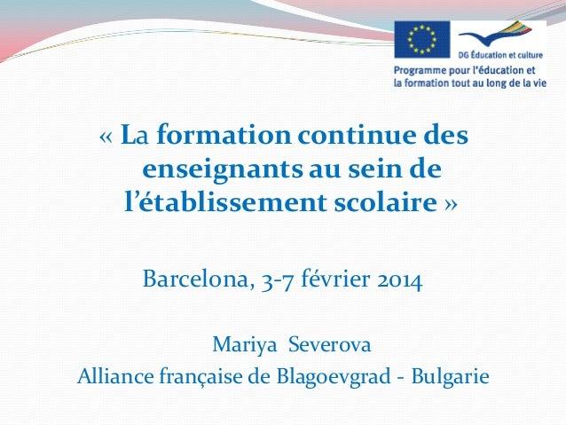« La formation continue des enseignants au sein de l'établissement scolaire » Barcelona, 3-7 février 2014 Mariya Severova ...