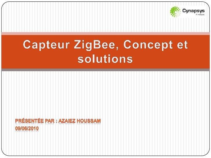 Présentée par : Azaiez Houssam<br />09/06/2010<br />Capteur ZigBee, Concept et solutions<br />