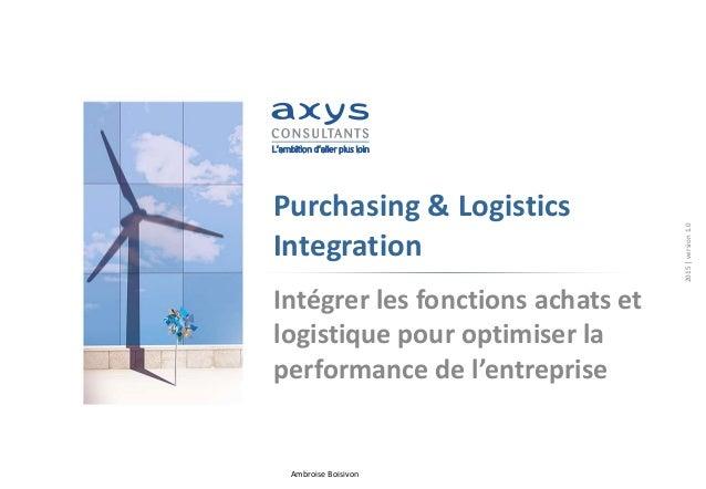 Ambroise Boisivon Purchasing & Logistics Integration Intégrer les fonctions achats et logistique pour optimiser la perform...