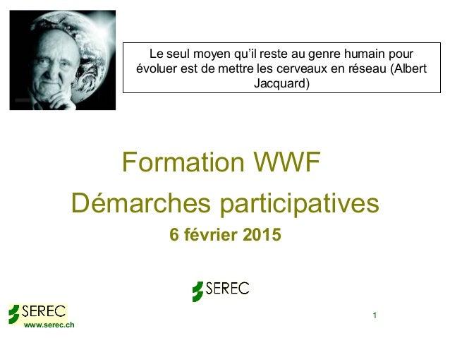 www.serec.ch 1 Formation WWF Démarches participatives 6 février 2015 Le seul moyen qu'il reste au genre humain pour évolue...